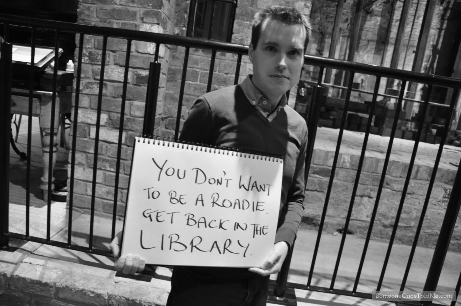 You Don't Want To Be A Roadie Get Back In The Library