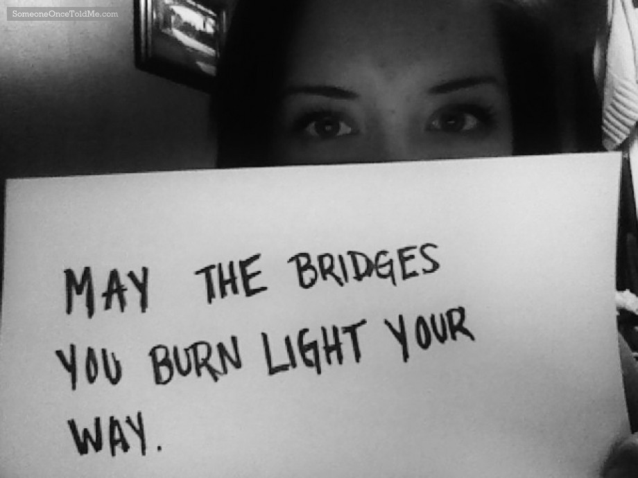 May The Bridges You Burn Light Your Way