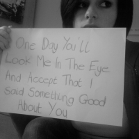 One Day You'll Look Me In The Eye And Accept That I Said Something Good About You