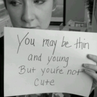 You May Be Thin And Young But You're Not Cute